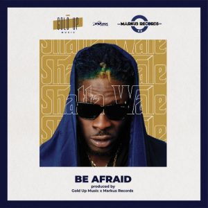 Shatta Wale Be Afraid